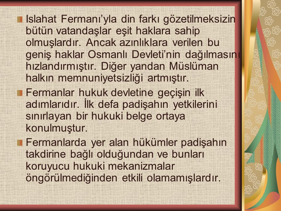 Islahat Fermanı'yla din farkı gözetilmeksizin bütün vatandaşlar eşit haklara sahip olmuşlardır. Ancak azınlıklara verilen bu geniş haklar Osmanlı Devleti'nin dağılmasını hızlandırmıştır. Diğer yandan Müslüman halkın memnuniyetsizliği artmıştır.