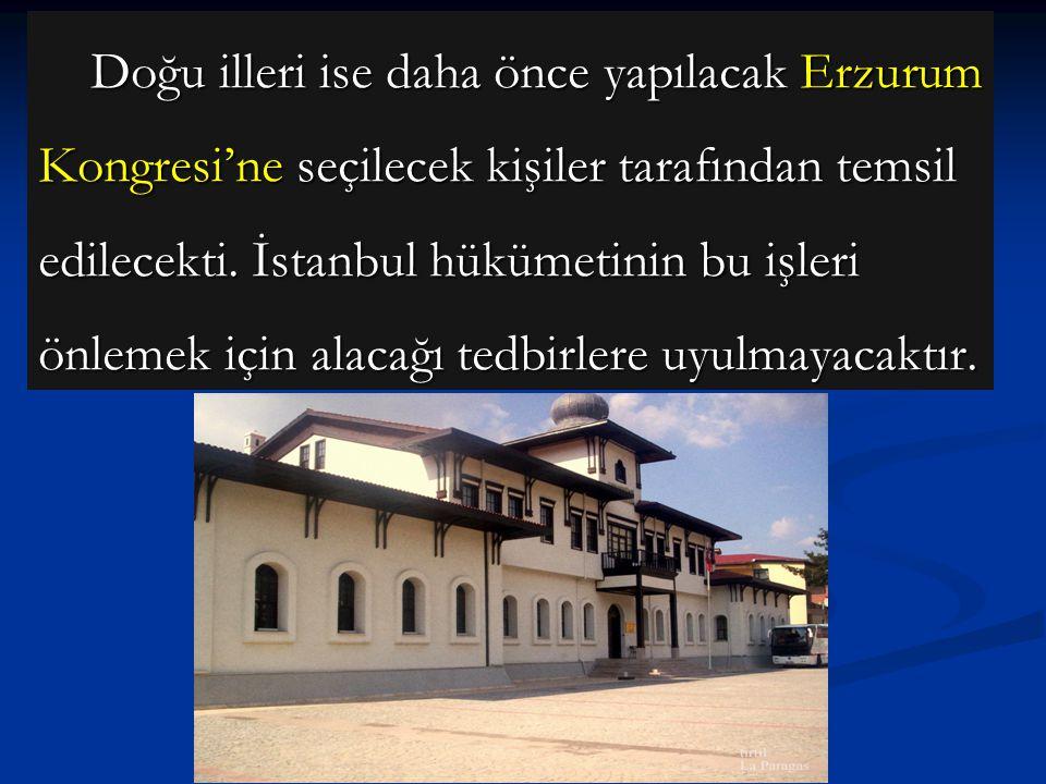Doğu illeri ise daha önce yapılacak Erzurum Kongresi'ne seçilecek kişiler tarafından temsil edilecekti. İstanbul hükümetinin bu işleri önlemek için alacağı tedbirlere uyulmayacaktır.