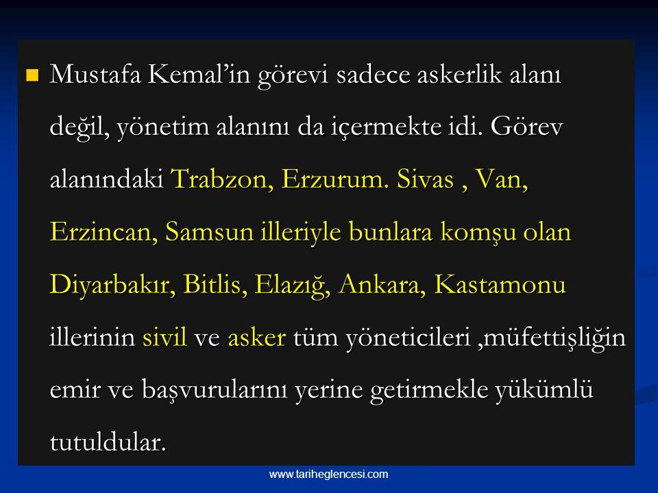 Mustafa Kemal'in görevi sadece askerlik alanı değil, yönetim alanını da içermekte idi. Görev alanındaki Trabzon, Erzurum. Sivas , Van, Erzincan, Samsun illeriyle bunlara komşu olan Diyarbakır, Bitlis, Elazığ, Ankara, Kastamonu illerinin sivil ve asker tüm yöneticileri ,müfettişliğin emir ve başvurularını yerine getirmekle yükümlü tutuldular.