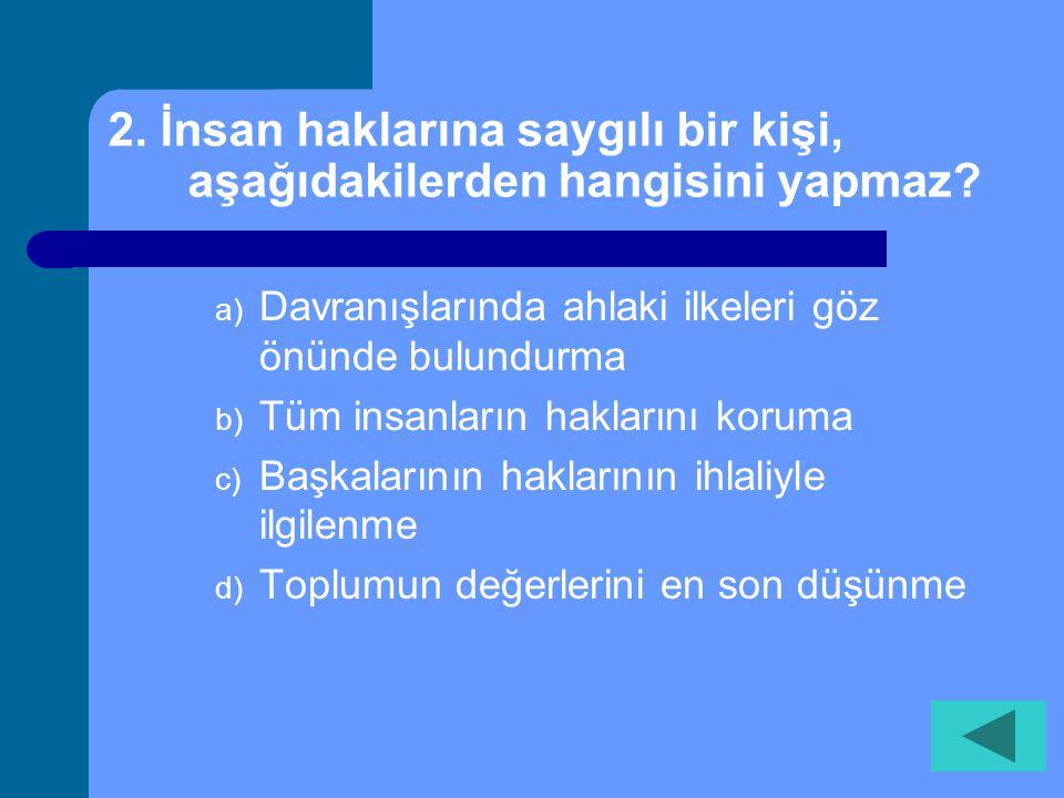 2. İnsan haklarına saygılı bir kişi, aşağıdakilerden hangisini yapmaz