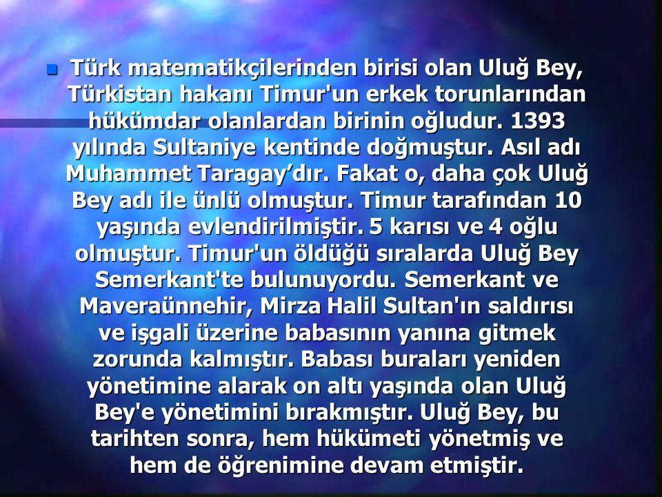 Türk matematikçilerinden birisi olan Uluğ Bey, Türkistan hakanı Timur un erkek torunlarından hükümdar olanlardan birinin oğludur.