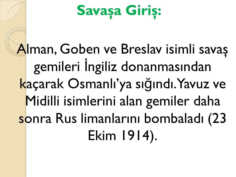 Savaşa Giriş: Alman, Goben ve Breslav isimli savaş gemileri İngiliz donanmasından kaçarak Osmanlı'ya sığındı.