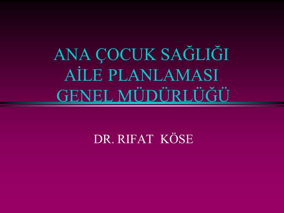 ANA ÇOCUK SAĞLIĞI AİLE PLANLAMASI GENEL MÜDÜRLÜĞÜ DR. RIFAT KÖSE