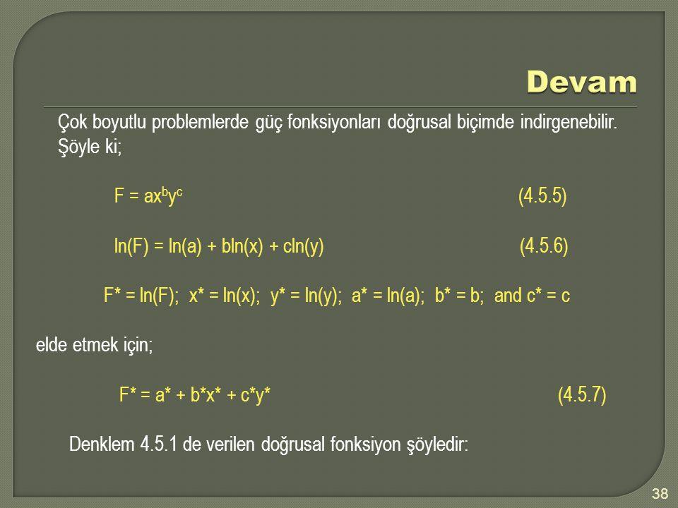 Devam Çok boyutlu problemlerde güç fonksiyonları doğrusal biçimde indirgenebilir. Şöyle ki; F = axbyc (4.5.5)