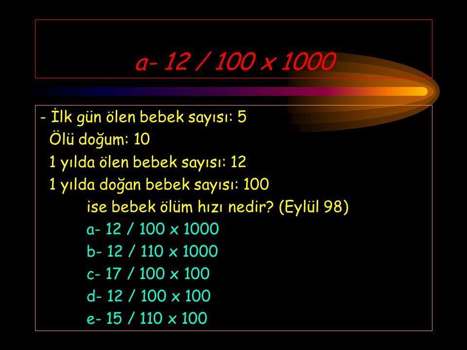 a- 12 / 100 x 1000 - İlk gün ölen bebek sayısı: 5 Ölü doğum: 10