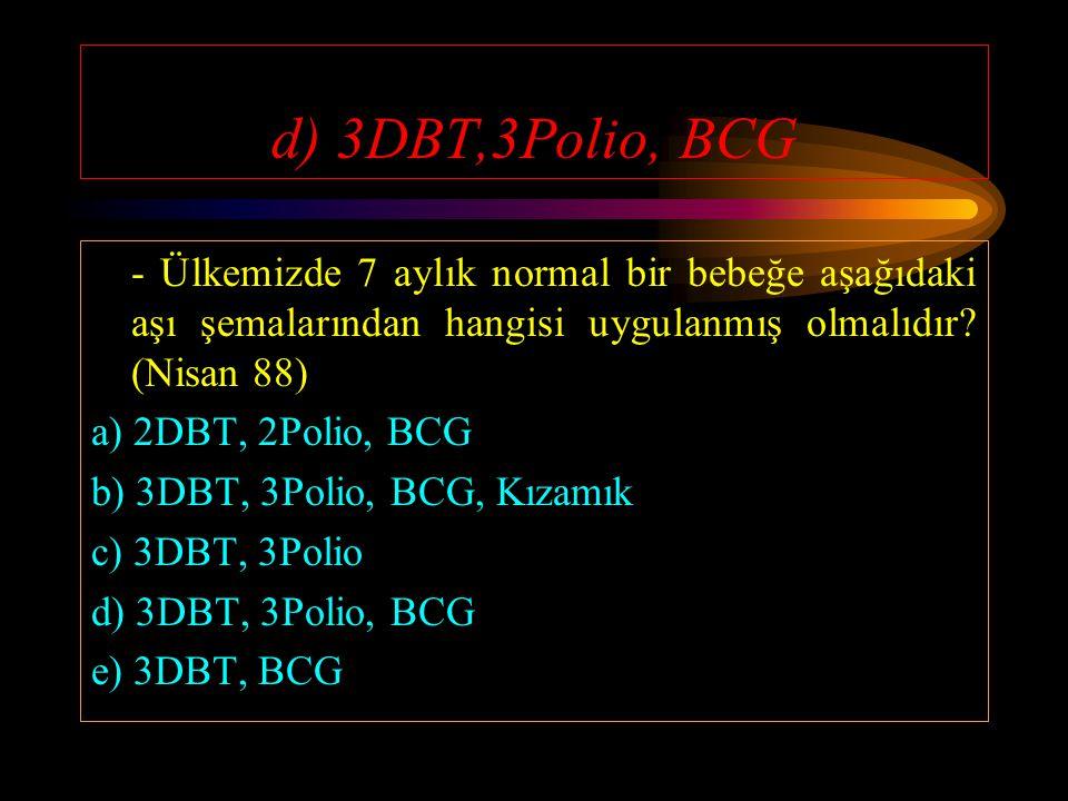d) 3DBT,3Polio, BCG - Ülkemizde 7 aylık normal bir bebeğe aşağıdaki aşı şemalarından hangisi uygulanmış olmalıdır (Nisan 88)