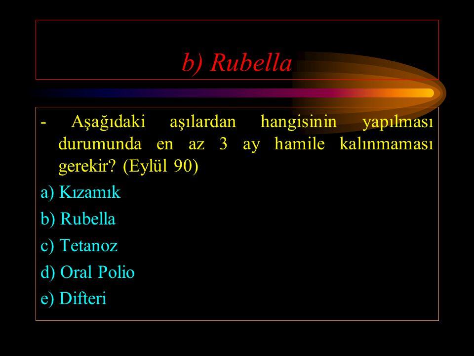 b) Rubella - Aşağıdaki aşılardan hangisinin yapılması durumunda en az 3 ay hamile kalınmaması gerekir (Eylül 90)