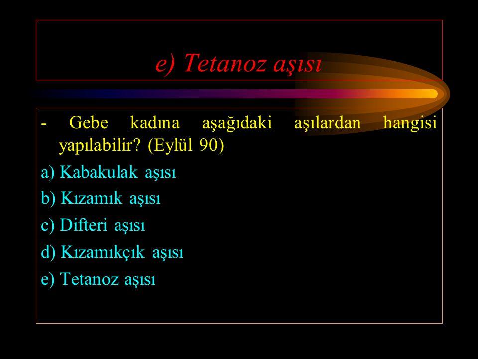 e) Tetanoz aşısı - Gebe kadına aşağıdaki aşılardan hangisi yapılabilir (Eylül 90) a) Kabakulak aşısı.