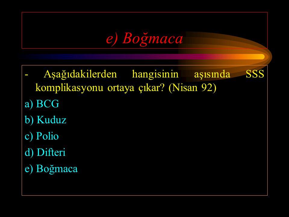 e) Boğmaca - Aşağıdakilerden hangisinin aşısında SSS komplikasyonu ortaya çıkar (Nisan 92) a) BCG.