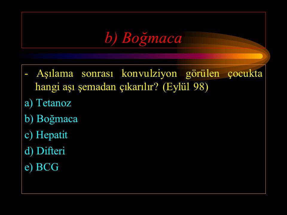 b) Boğmaca - Aşılama sonrası konvulziyon görülen çocukta hangi aşı şemadan çıkarılır (Eylül 98) a) Tetanoz.