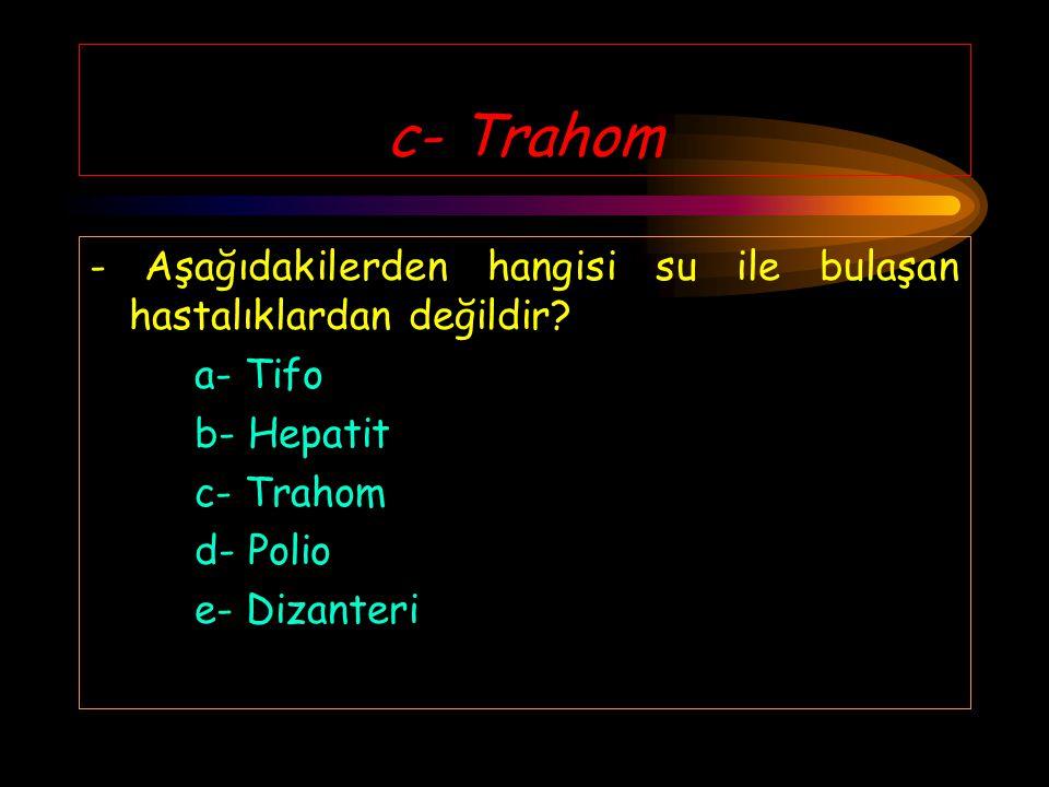 c- Trahom - Aşağıdakilerden hangisi su ile bulaşan hastalıklardan değildir a- Tifo. b- Hepatit. c- Trahom.
