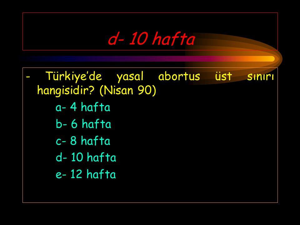 d- 10 hafta - Türkiye'de yasal abortus üst sınırı hangisidir (Nisan 90) a- 4 hafta. b- 6 hafta. c- 8 hafta.