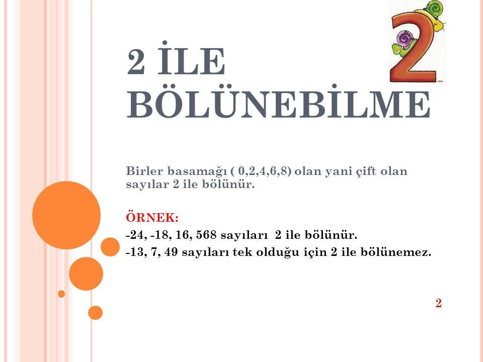 2 İLE BÖLÜNEBİLME Birler basamağı ( 0,2,4,6,8) olan yani çift olan sayılar 2 ile bölünür. ÖRNEK: -24, -18, 16, 568 sayıları 2 ile bölünür.