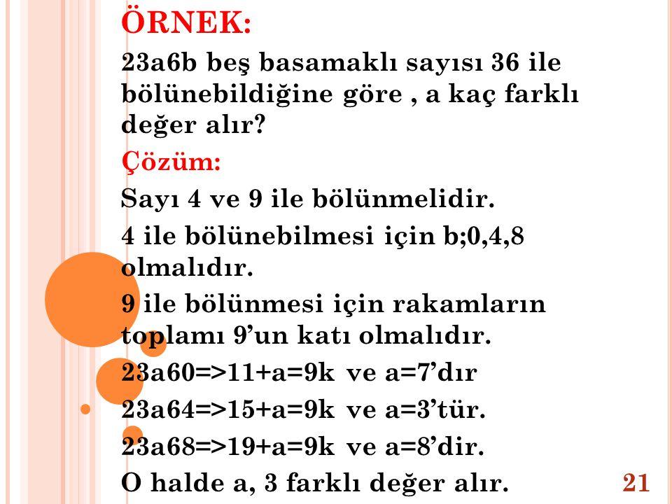 ÖRNEK: 23a6b beş basamaklı sayısı 36 ile bölünebildiğine göre , a kaç farklı değer alır Çözüm: Sayı 4 ve 9 ile bölünmelidir.