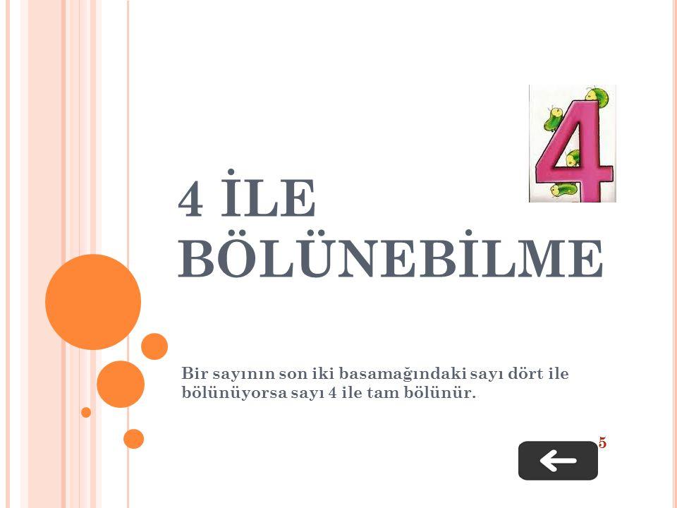 4 İLE BÖLÜNEBİLME Bir sayının son iki basamağındaki sayı dört ile bölünüyorsa sayı 4 ile tam bölünür.