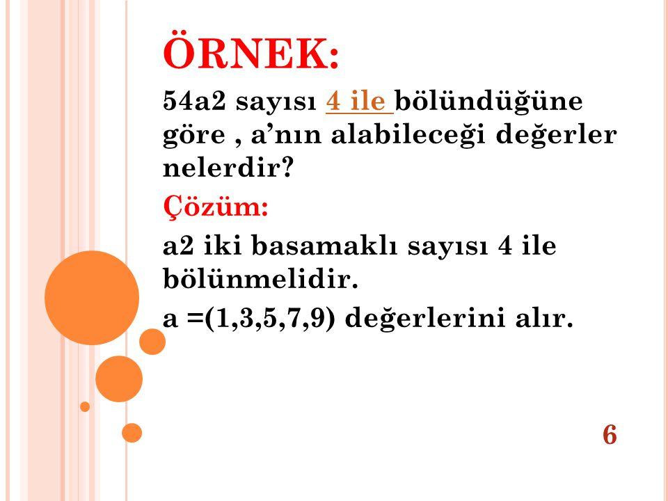 ÖRNEK: 54a2 sayısı 4 ile bölündüğüne göre , a'nın alabileceği değerler nelerdir Çözüm: a2 iki basamaklı sayısı 4 ile bölünmelidir.