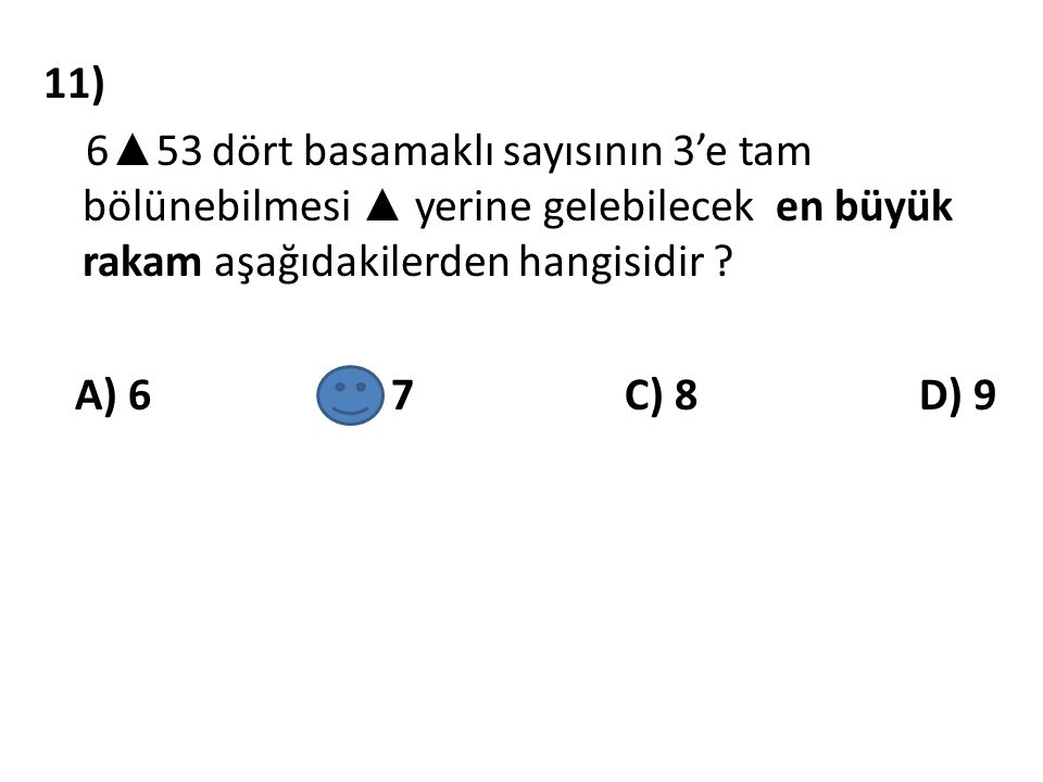 11) 6▲53 dört basamaklı sayısının 3'e tam bölünebilmesi ▲ yerine gelebilecek en büyük rakam aşağıdakilerden hangisidir .