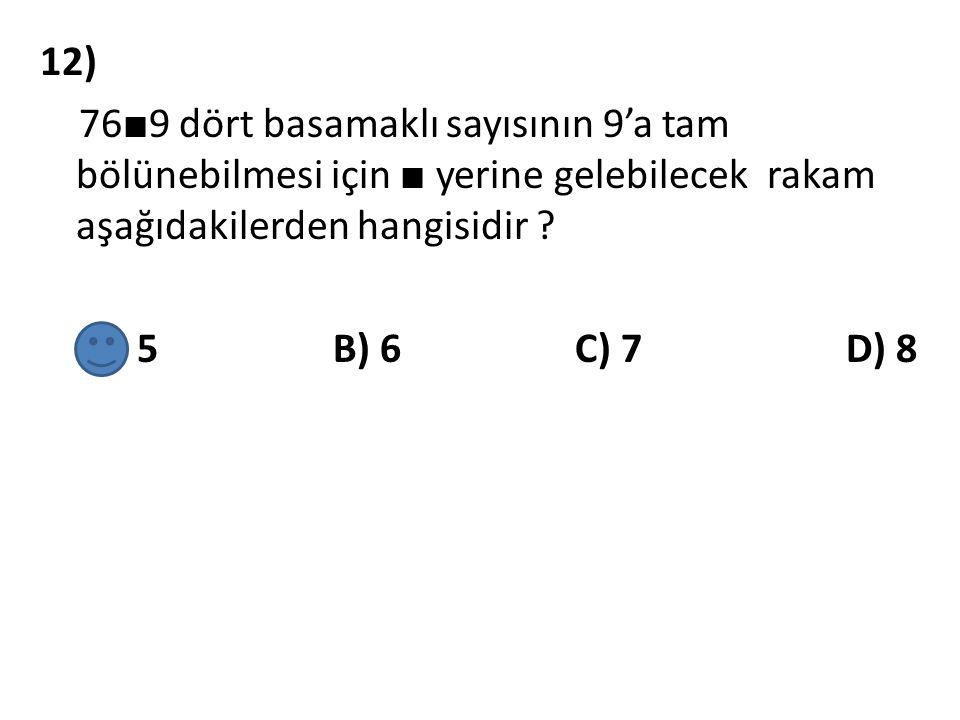 12) 76■9 dört basamaklı sayısının 9'a tam bölünebilmesi için ■ yerine gelebilecek rakam aşağıdakilerden hangisidir .