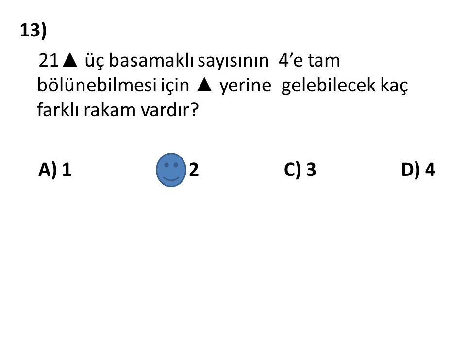 13) 21▲ üç basamaklı sayısının 4'e tam bölünebilmesi için ▲ yerine gelebilecek kaç farklı rakam vardır.