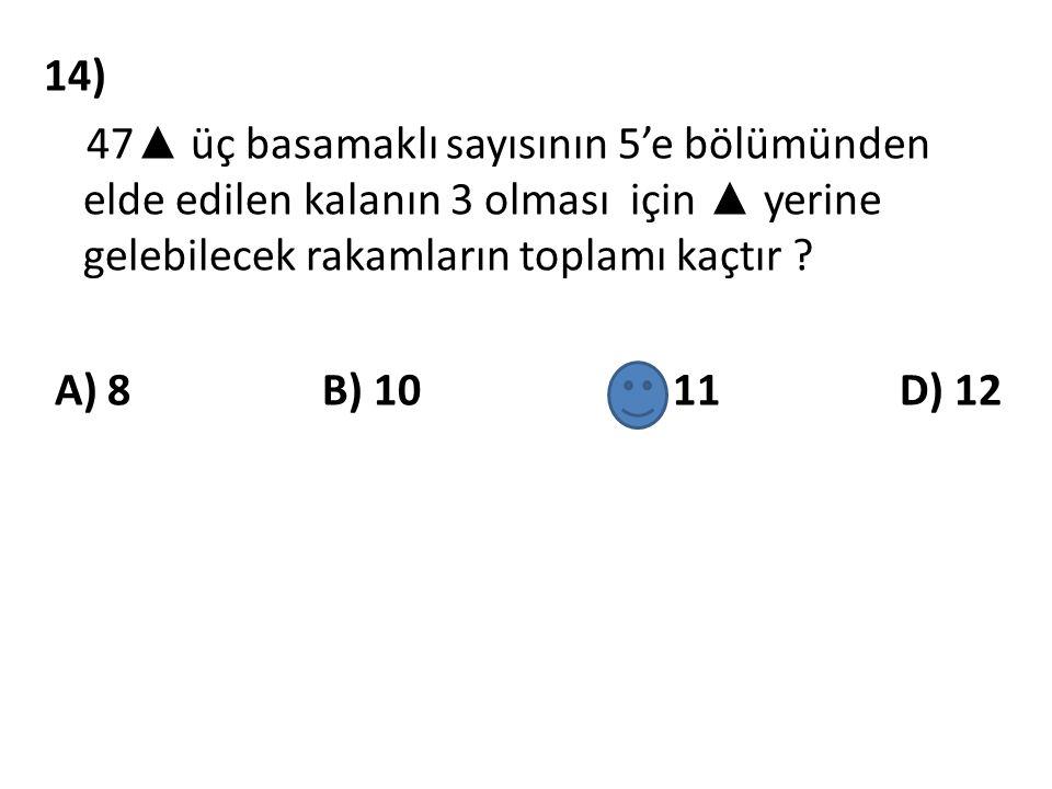 14) 47▲ üç basamaklı sayısının 5'e bölümünden elde edilen kalanın 3 olması için ▲ yerine gelebilecek rakamların toplamı kaçtır .