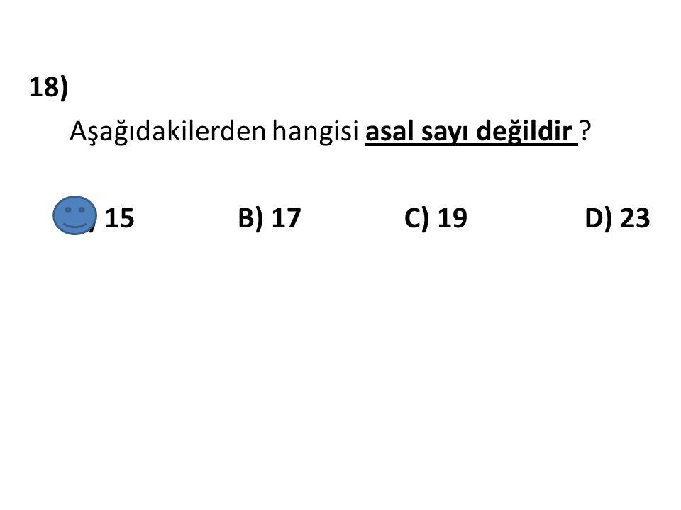 18) Aşağıdakilerden hangisi asal sayı değildir A) 15 B) 17 C) 19 D) 23