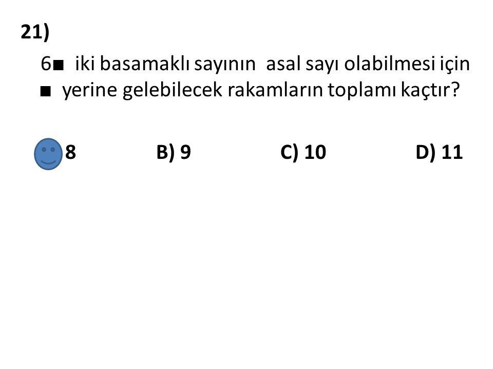 21) 6■ iki basamaklı sayının asal sayı olabilmesi için ■ yerine gelebilecek rakamların toplamı kaçtır.