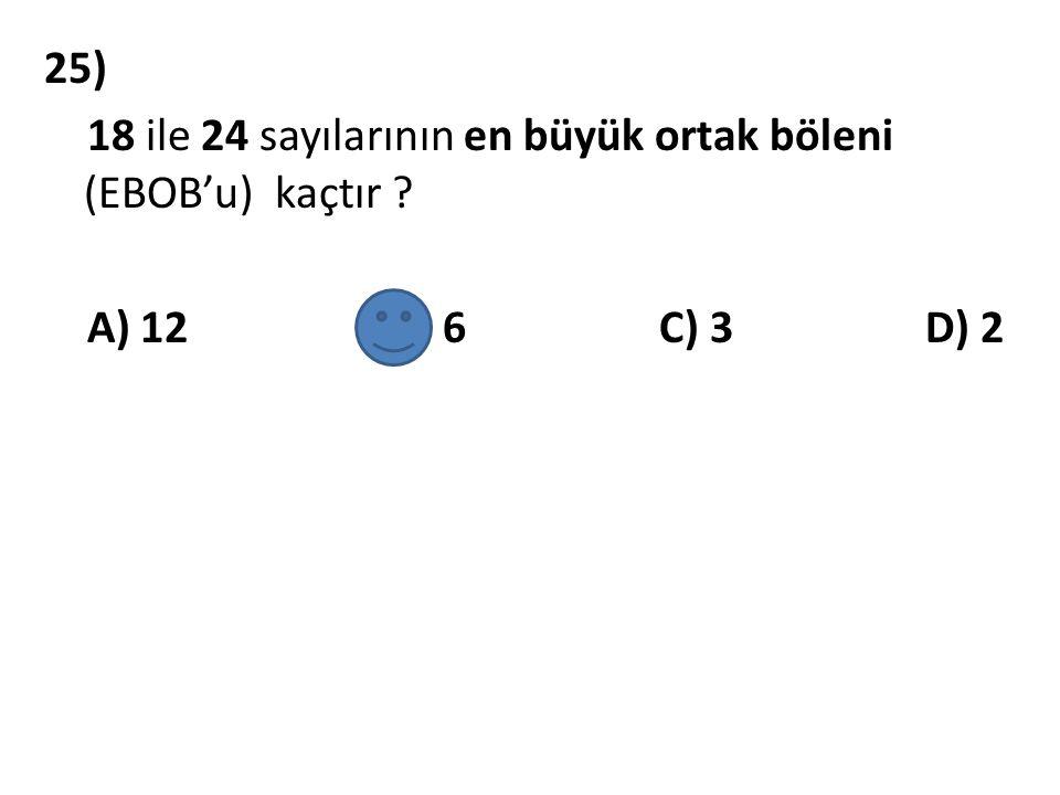 25) 18 ile 24 sayılarının en büyük ortak böleni (EBOB'u) kaçtır