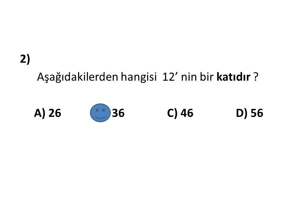 2) Aşağıdakilerden hangisi 12' nin bir katıdır A) 26 B) 36 C) 46 D) 56