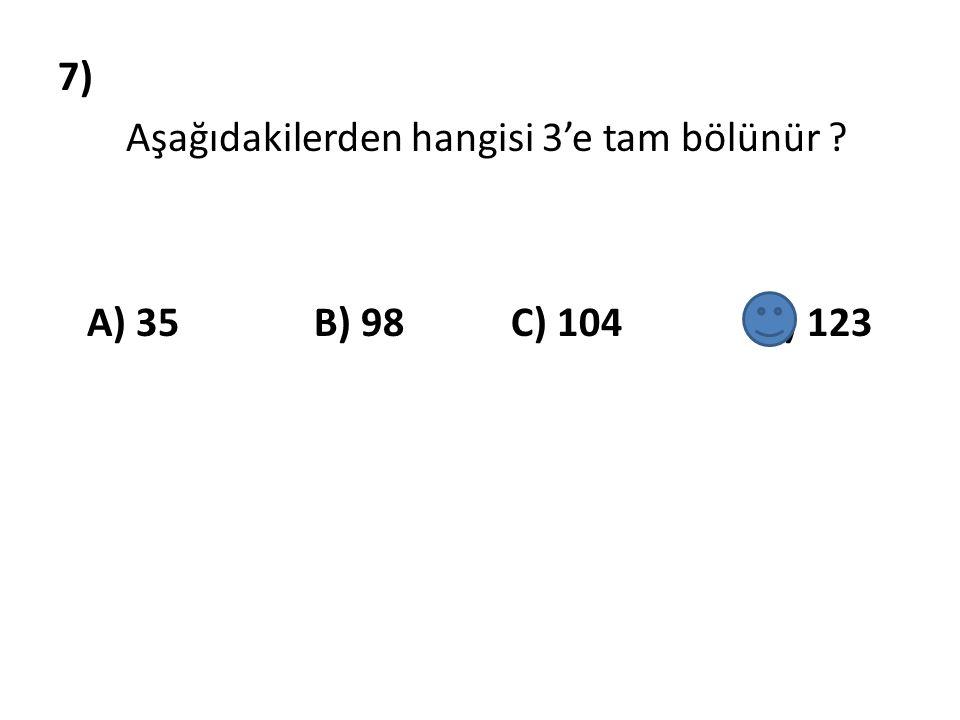 7) Aşağıdakilerden hangisi 3'e tam bölünür A) 35 B) 98 C) 104 D) 123