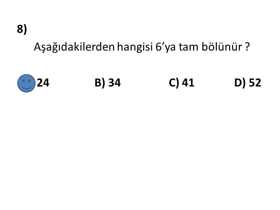 8) Aşağıdakilerden hangisi 6'ya tam bölünür A) 24 B) 34 C) 41 D) 52