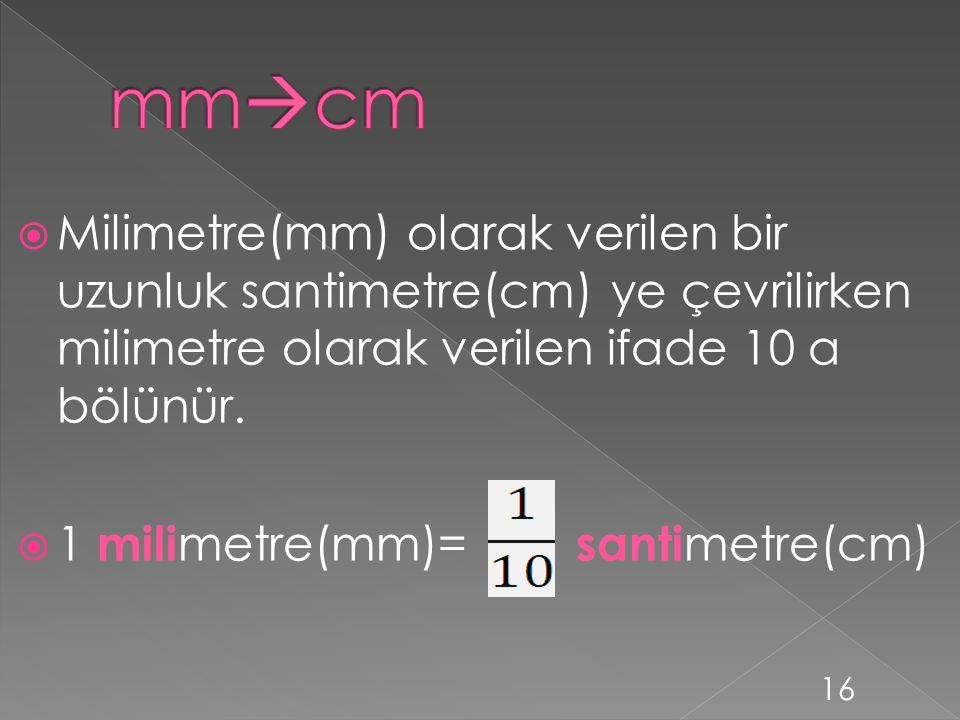 mmcm Milimetre(mm) olarak verilen bir uzunluk santimetre(cm) ye çevrilirken milimetre olarak verilen ifade 10 a bölünür.