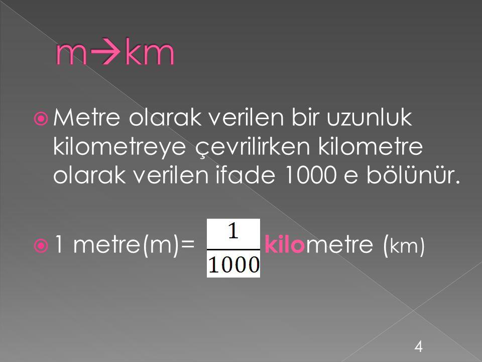 mkm Metre olarak verilen bir uzunluk kilometreye çevrilirken kilometre olarak verilen ifade 1000 e bölünür.