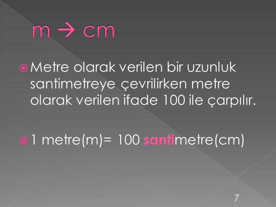 m  cm Metre olarak verilen bir uzunluk santimetreye çevrilirken metre olarak verilen ifade 100 ile çarpılır.