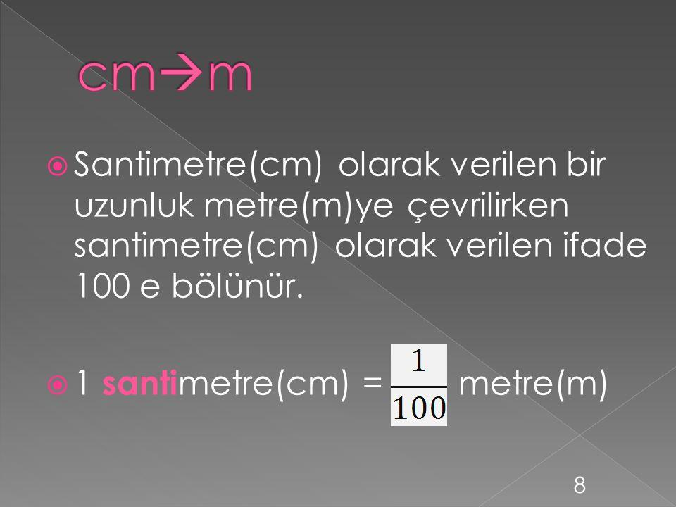 cmm Santimetre(cm) olarak verilen bir uzunluk metre(m)ye çevrilirken santimetre(cm) olarak verilen ifade 100 e bölünür.