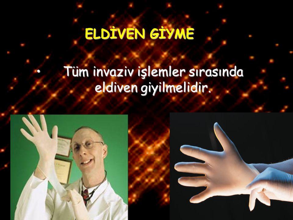 Tüm invaziv işlemler sırasında eldiven giyilmelidir.