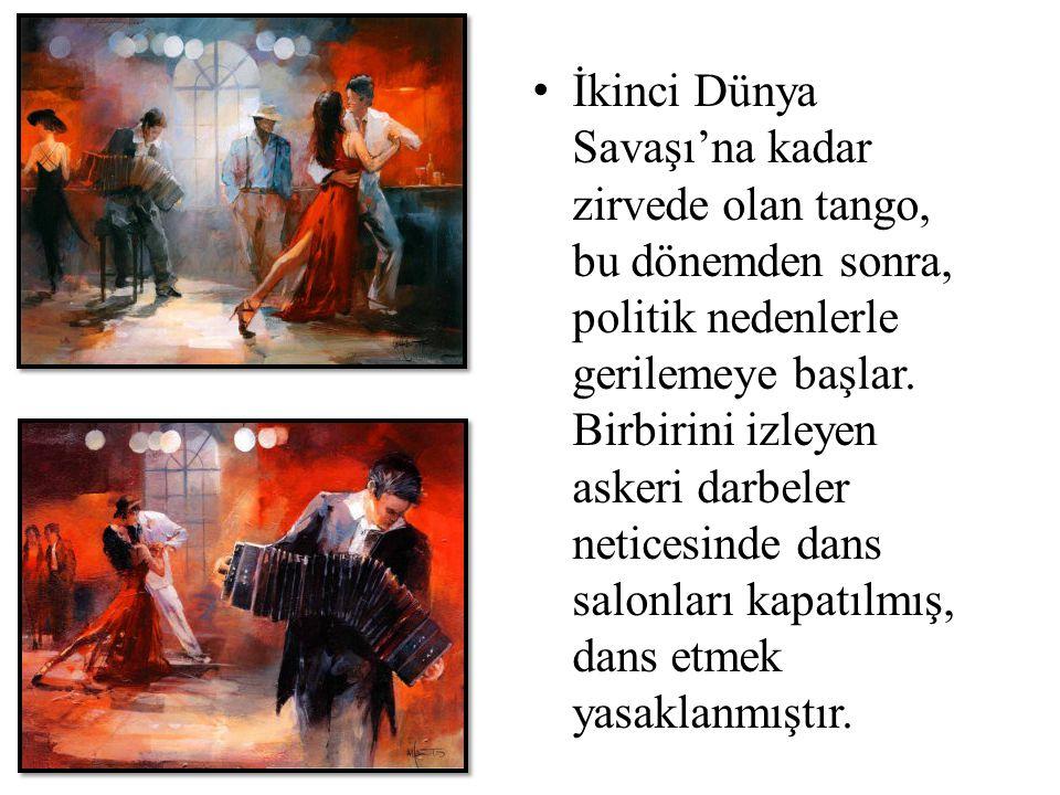 İkinci Dünya Savaşı'na kadar zirvede olan tango, bu dönemden sonra, politik nedenlerle gerilemeye başlar. Birbirini izleyen askeri darbeler neticesinde dans salonları kapatılmış, dans etmek yasaklanmıştır.