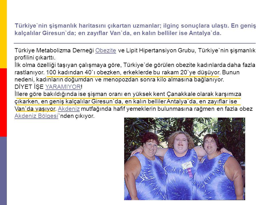 Türkiye`nin şişmanlık haritasını çıkartan uzmanlar; ilginç sonuçlara ulaştı. En geniş kalçalılar Giresun`da; en zayıflar Van`da, en kalın belliler ise Antalya`da.