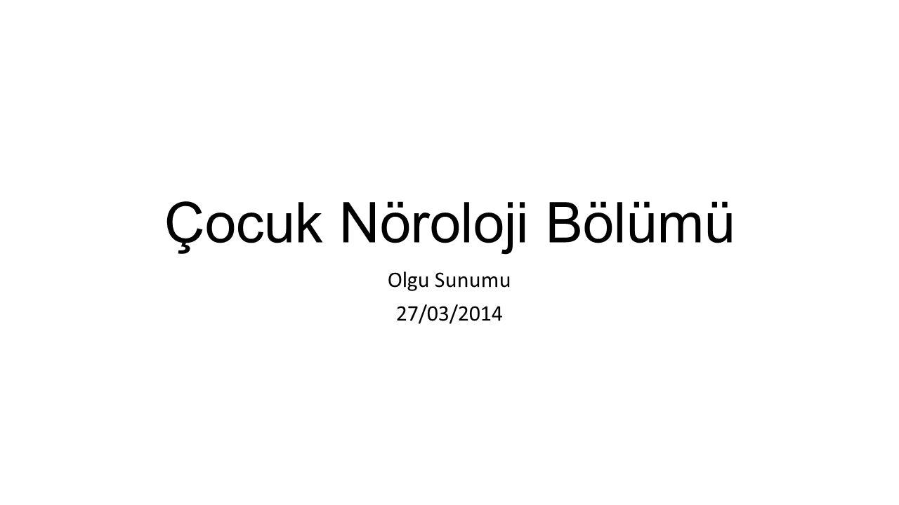 Çocuk Nöroloji Bölümü Olgu Sunumu 27/03/2014