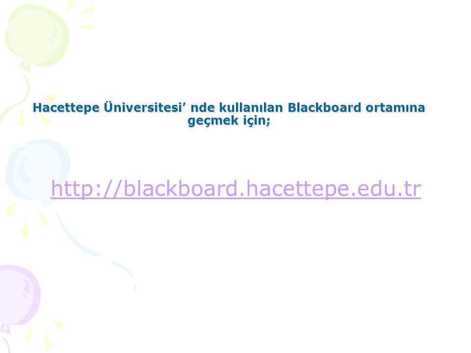 Hacettepe Üniversitesi' nde kullanılan Blackboard ortamına geçmek için;