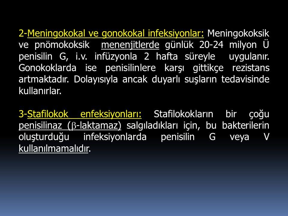 2-Meningokokal ve gonokokal infeksiyonlar: Meningokoksik ve pnömokoksik menenjitlerde günlük 20-24 milyon Ü penisilin G, i.v. infüzyonla 2 hafta süreyle uygulanır. Gonokoklarda ise penisilinlere karşı gittikçe rezistans artmaktadır. Dolayısıyla ancak duyarlı suşların tedavisinde kullanırlar.