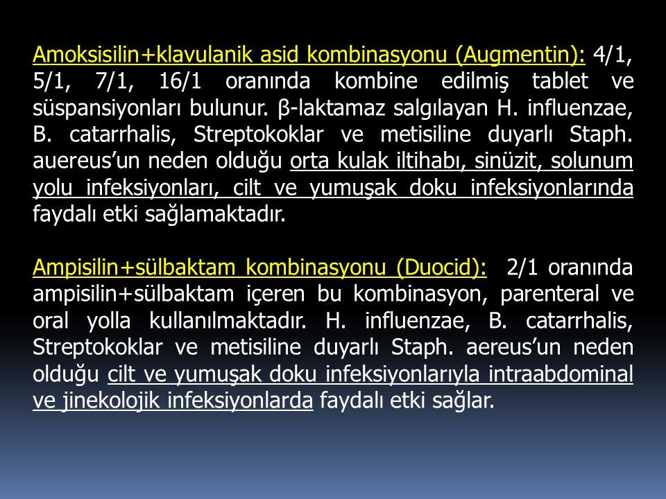 Amoksisilin+klavulanik asid kombinasyonu (Augmentin): 4/1, 5/1, 7/1, 16/1 oranında kombine edilmiş tablet ve süspansiyonları bulunur. β-laktamaz salgılayan H. influenzae, B. catarrhalis, Streptokoklar ve metisiline duyarlı Staph. auereus'un neden olduğu orta kulak iltihabı, sinüzit, solunum yolu infeksiyonları, cilt ve yumuşak doku infeksiyonlarında faydalı etki sağlamaktadır.