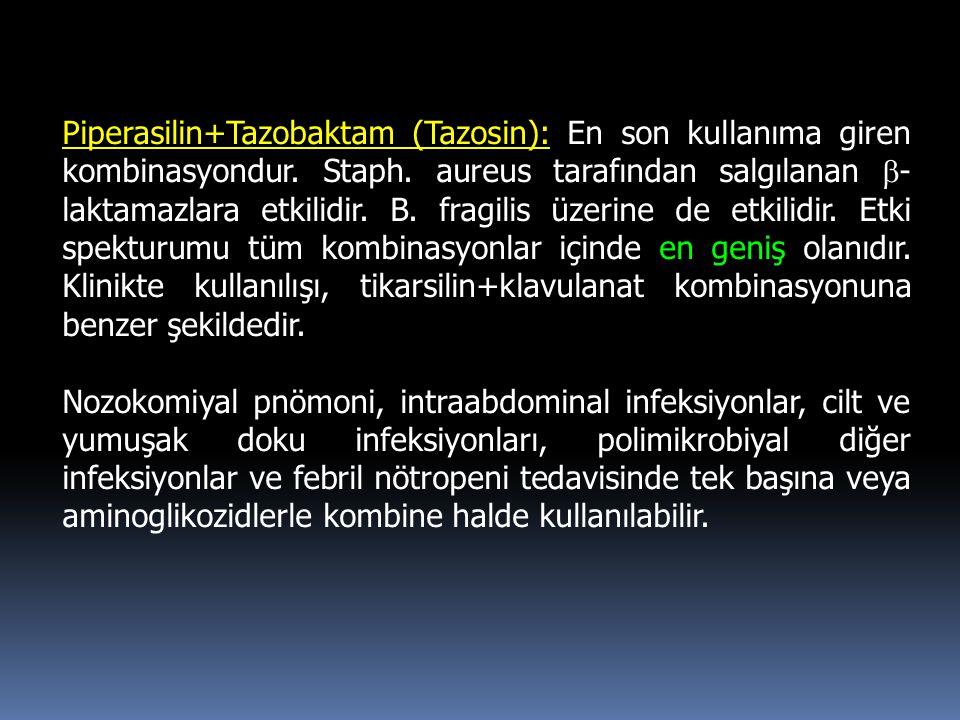 Piperasilin+Tazobaktam (Tazosin): En son kullanıma giren kombinasyondur. Staph. aureus tarafından salgılanan b-laktamazlara etkilidir. B. fragilis üzerine de etkilidir. Etki spekturumu tüm kombinasyonlar içinde en geniş olanıdır. Klinikte kullanılışı, tikarsilin+klavulanat kombinasyonuna benzer şekildedir.