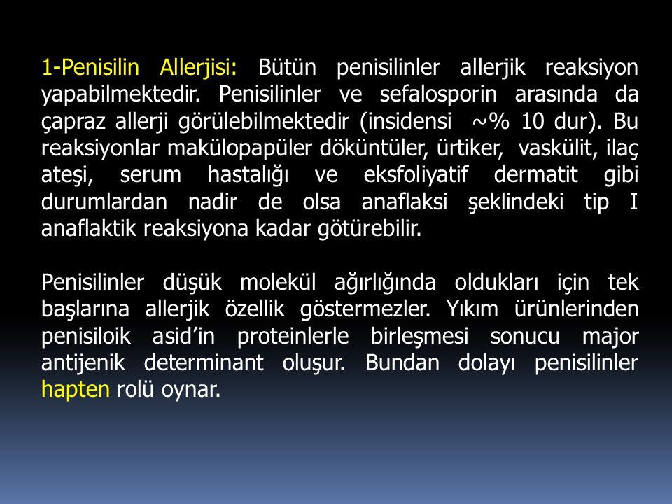 1-Penisilin Allerjisi: Bütün penisilinler allerjik reaksiyon yapabilmektedir. Penisilinler ve sefalosporin arasında da çapraz allerji görülebilmektedir (insidensi ~% 10 dur). Bu reaksiyonlar makülopapüler döküntüler, ürtiker, vaskülit, ilaç ateşi, serum hastalığı ve eksfoliyatif dermatit gibi durumlardan nadir de olsa anaflaksi şeklindeki tip I anaflaktik reaksiyona kadar götürebilir.