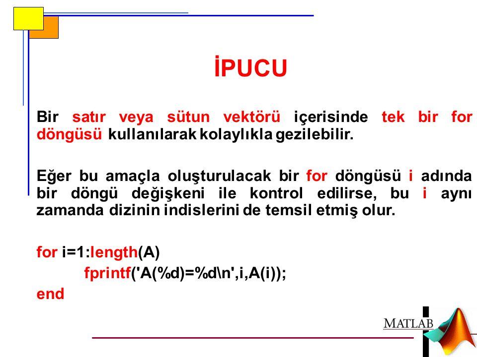 İPUCU Bir satır veya sütun vektörü içerisinde tek bir for döngüsü kullanılarak kolaylıkla gezilebilir.
