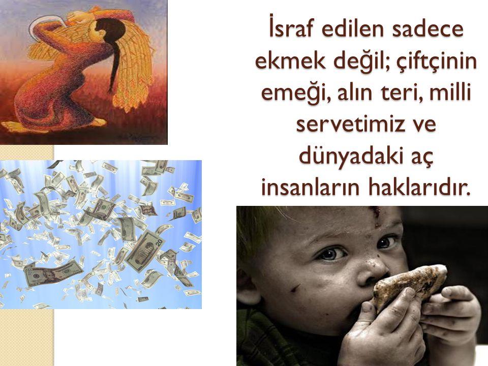 İsraf edilen sadece ekmek değil; çiftçinin emeği, alın teri, milli servetimiz ve dünyadaki aç insanların haklarıdır.