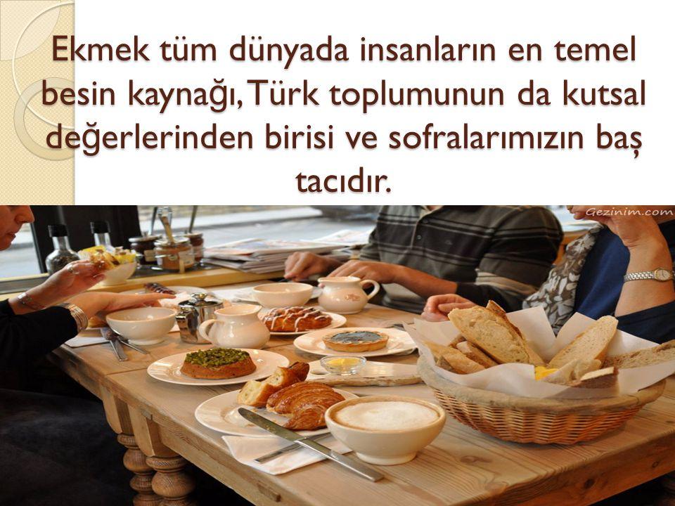 Ekmek tüm dünyada insanların en temel besin kaynağı, Türk toplumunun da kutsal değerlerinden birisi ve sofralarımızın baş tacıdır.