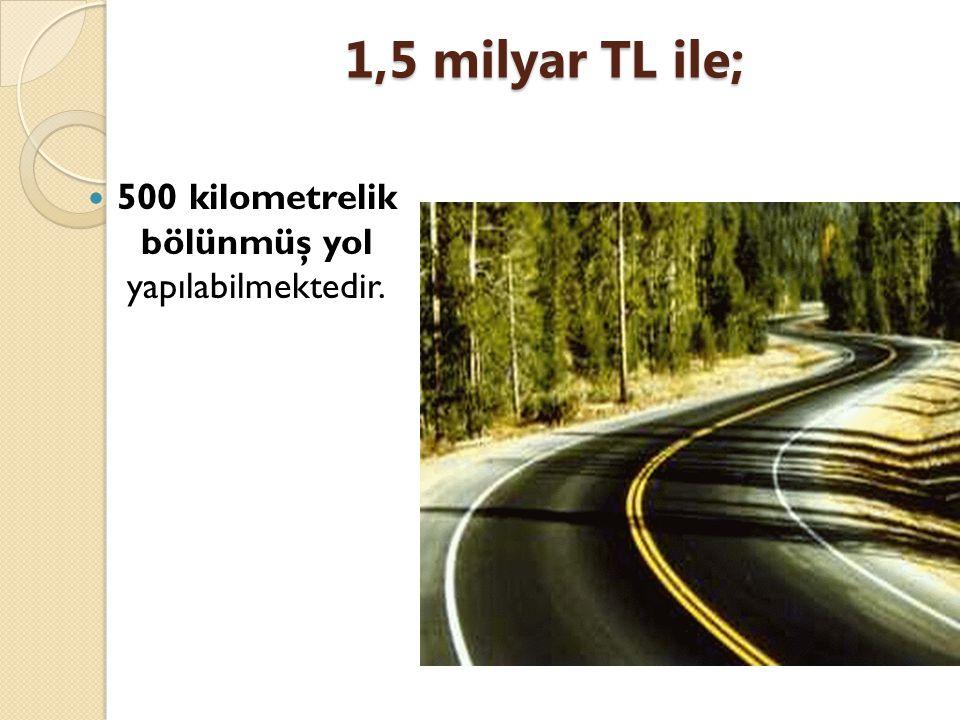 500 kilometrelik bölünmüş yol yapılabilmektedir.