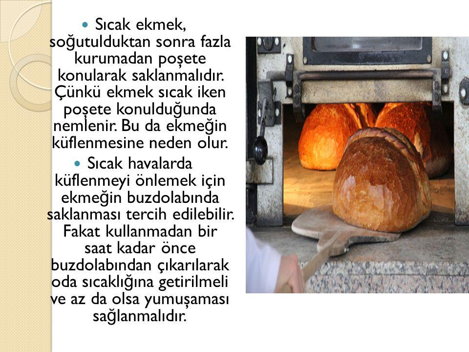 Sıcak ekmek, soğutulduktan sonra fazla kurumadan poşete konularak saklanmalıdır. Çünkü ekmek sıcak iken poşete konulduğunda nemlenir. Bu da ekmeğin küflenmesine neden olur.