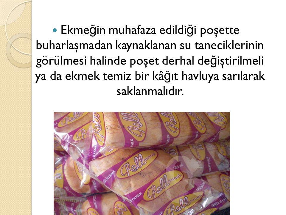 Ekmeğin muhafaza edildiği poşette buharlaşmadan kaynaklanan su taneciklerinin görülmesi halinde poşet derhal değiştirilmeli ya da ekmek temiz bir kâğıt havluya sarılarak saklanmalıdır.