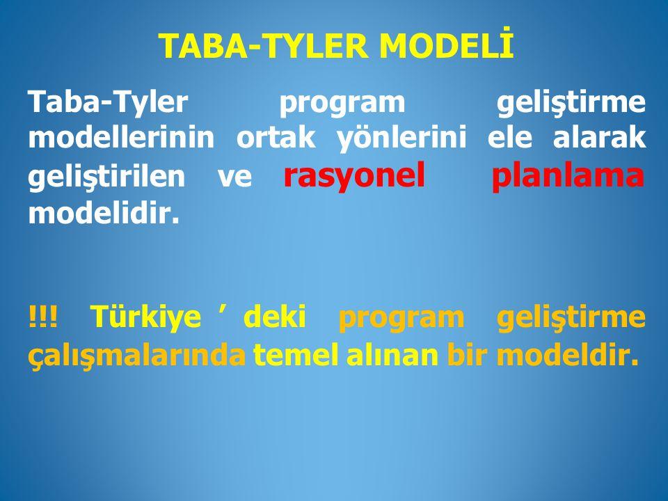 TABA-TYLER MODELİ Taba-Tyler program geliştirme modellerinin ortak yönlerini ele alarak geliştirilen ve rasyonel planlama modelidir.